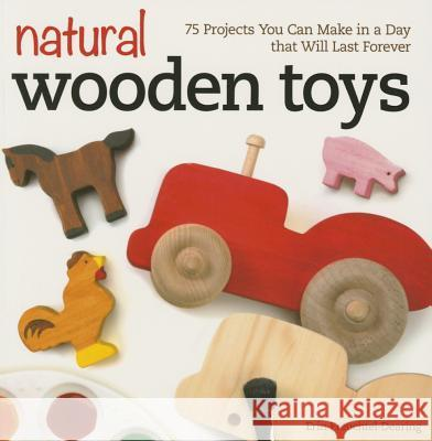 Natural Wooden Toys: 75 Projects You Can Make in a Day That Will Last Forever Erin Freuchtel-Dearing 9781565238732