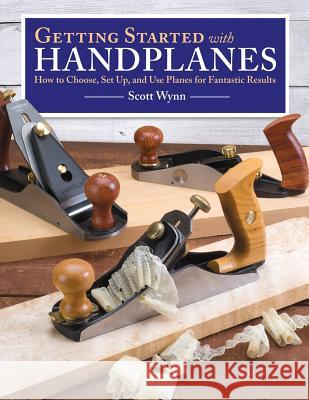 Getting Started with Handplanes: How to Choose, Set Up, and Use Planes for Fantastic Results Scott Wynn 9781565238855