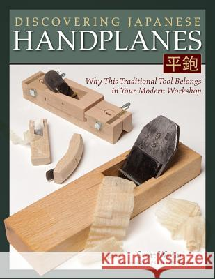 Discovering Japanese Handplanes: Why This Traditional Tool Belongs in Your Modern Workshop Scott Wynn 9781565238862