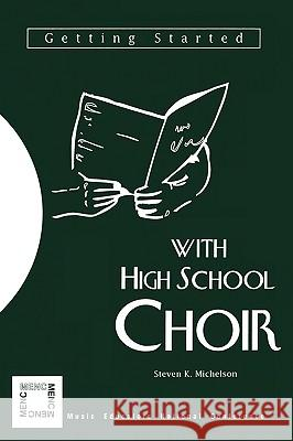 Getting Started with High School Choir Steven K. Michelson 9781565450462