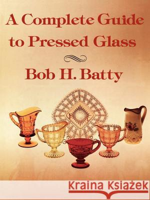 A Complete Guide to Pressed Glass Bob H. Batty John T. Hendricks 9781565545212