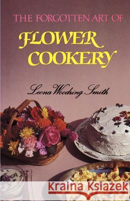 The Forgotten Art of Flower Cookery Leona Woodring Smith Liz Thompson 9781565545267