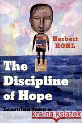 The Discipline of Hope: Learning from a Lifetime of Teaching Herbert R. Kohl 9781565846326 New Press