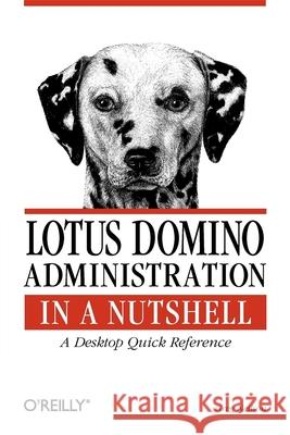 Lotus Domino Administration in a Nutshell: A Desktop Quick Reference Greg Neilson 9781565927179