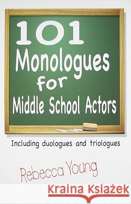 101 Monologues for Middle School Actors: Including Duologues and Triologues Rebecca Young 9781566081559