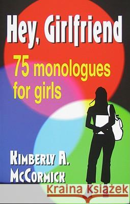 Hey, Girlfriend!: Seventy-Five Monologues for Girls Kimberly A. McCormick 9781566081627