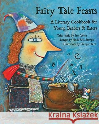 Fairy Tale Feasts: A Literary Cookbook for Young Readers and Eaters Jane Yolen Heidi Stemple Phillipe Beha 9781566567510 Interlink Books