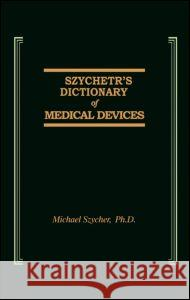 Szycher's Dictionary of Medical Devices M. Szycher Szycher                                  Szycher Szycher 9781566762755