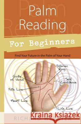 Palm Reading for Beginners: Find Your Future in the Palm of Your Hand Richard Webster 9781567187915