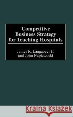 Competitive Business Strategy for Teaching Hospitals James R. Langabeer John Napiewocki 9781567203493