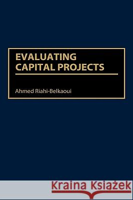 Evaluating Capital Projects Ahmed Riahi-Belkaoui 9781567203578