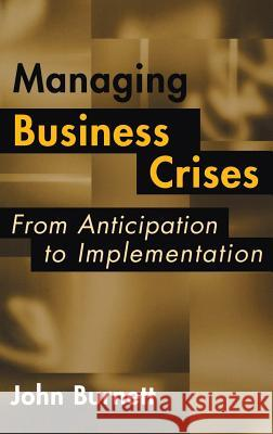 Managing Business Crises: From Anticipation to Implementation John Burnett 9781567204049