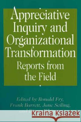 Appreciative Inquiry and Organizational Transformation : Reports from the Field Ronald E. Fry Ronald Fry Diana Whitney 9781567204582
