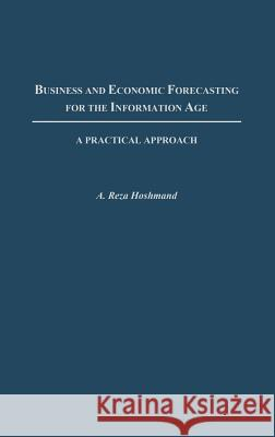 Business and Economic Forecasting for the Information Age: A Practical Approach A. Reza Hoshmand 9781567204773
