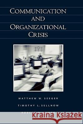 Communication and Organizational Crisis Matthew W. Seeger Timothy L. Sellnow Robert R. Ulmer 9781567205343