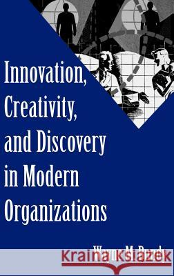 Innovation, Creativity, and Discovery in Modern Organizations Wayne Miles Bundy 9781567205695