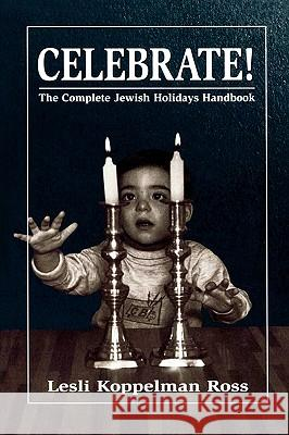 Celebrate!: The Complete Jewish Holidays Handbook Lesli Koppelman Ross 9781568219554