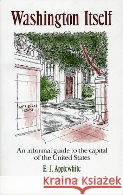 Washington Itself : An Informal Guide to the Capital of the United States E. J. Applewhite 9781568330082