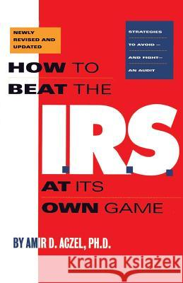 How to Beat the I.R.S. at Its Own Game: Strategies to Avoid--And Fight--An Audit Amir D. Aczel 9781568580487