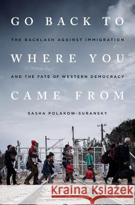 Go Back to Where You Came from: The Backlash Against Immigration and the Fate of Western Democracy Sasha Polakow-Suransky 9781568585925