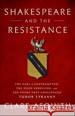 Shakespeare and the Resistance: The Earl of Southampton, the Essex Rebellion, and the Poems That Challenged Tudor Tyranny Clare Asquith 9781568588124
