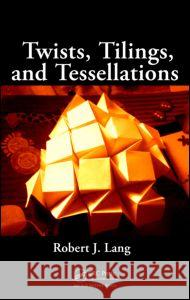 Twists, Tilings, and Tessellations Robert J. Lang 9781568812328
