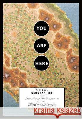 You Are Here : Personal Geographies and Other Maps of the Imagination Katharine A. Harmon 9781568984308