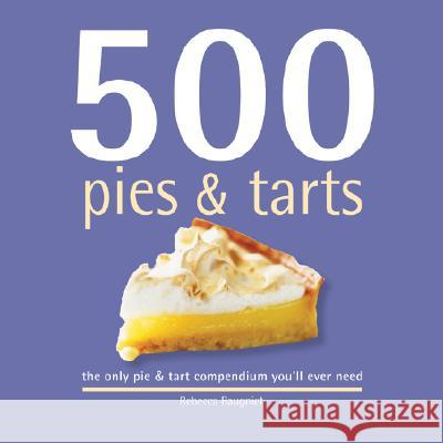 500 Pies & Tarts: The Only Pies and Tarts Compendium You'll Ever Need Rebecca Baugniet 9781569069844