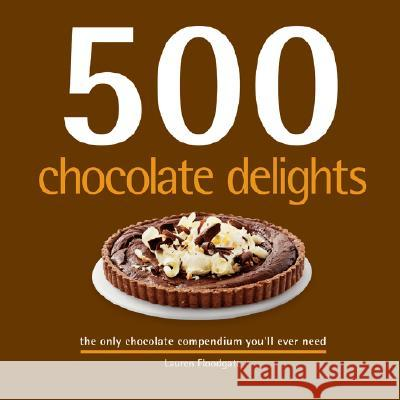 500 Chocolate Delights: The Only Chocolate Compendium You'll Ever Need Lauren Floodgate 9781569069943