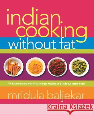 Indian Cooking Without Fat: The Revolutionary New Way to Enjoy Healthy and Delicious Indian Food Mridula Baljekar 9781569243473