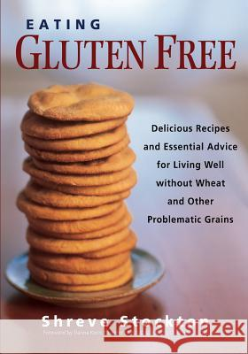 Eating Gluten Free : Delicious Recipes and Essential Advice for Living Well Without Wheat and Other Problematic Grains Shreve Stockton 9781569243930