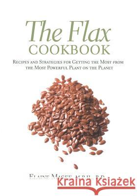 The Flax Cookbook: Recipes and Strategies to Get the Most from the Most Powerful Plant on the Planet Elaine Magee 9781569245071