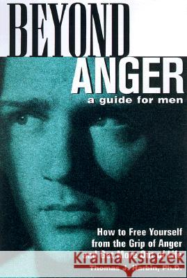 Beyond Anger: A Guide for Men: How to Free Yourself from the Grip of Anger and Get More Out of Life Thomas J. Harbin 9781569246214