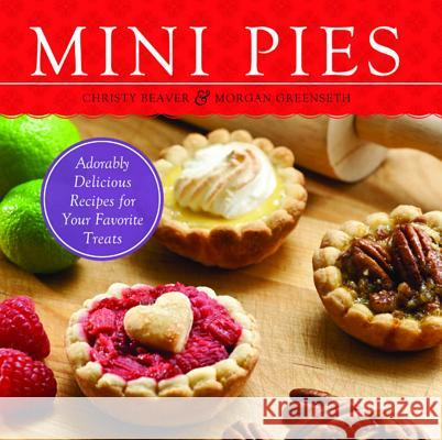 Mini Pies: Adorably Delicious Recipes for Your Favorite Treats Christy Beaver Morgan Greenseth 9781569759806