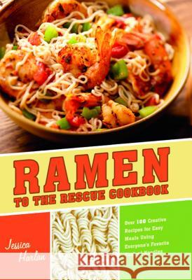 Ramen to the Rescue Cookbook: Over 100 Creative Recipes for Easy Meals Using Everyone's Favorite Pack of Noodles Jessica Harlan 9781569759905