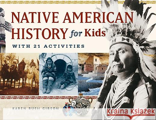 Native American History for Kids: With 21 Activities Karen Bush Gibson 9781569762806 Chicago Review Press