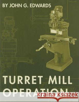 Turret Mill Operation John G. Edwards 9781569902738