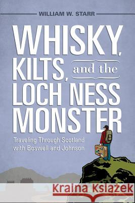 Whisky, Kilts, and the Loch Ness Monster: Traveling Through Scotland with Boswell and Johnson William W Starr 9781570039485