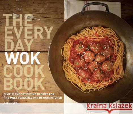 The Everyday Wok Cookbook: Simple and Satisfying Recipes for the Most Versatile Pan in Your Kitchen Lorna Yee 9781570617812