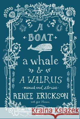 A Boat, a Whale & a Walrus: Menus and Stories Renee Erickson Jim Henkens 9781570619267