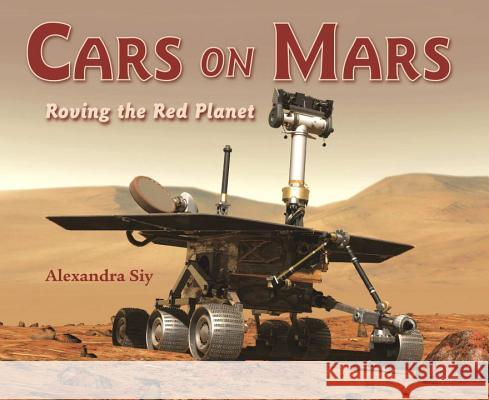 Cars on Mars: Roving the Red Planet Alexandra Siy 9781570914638