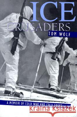 Ice Crusaders: A Memoir of Cold War and Cold Sport Tom Wolf Thomas Wolf 9781570982569