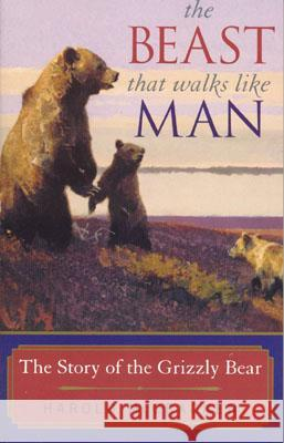 The Beast That Walks Like Man: The Story of the Grizzly Bear Harold McCracken 9781570983948