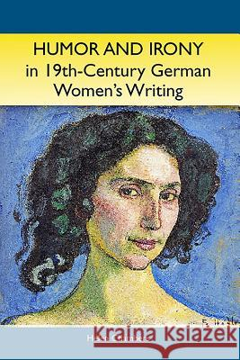 Humor and Irony in Nineteenth-Century German Women's Writing: Studies in Prose Fiction, 1840-1900 Helen Chambers 9781571133045