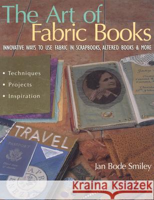 The Art of Fabric Books: Innovative Ways to Use Fabric in Scrapbooks, Altered Books & More Jan Bode Smiley 9781571202819