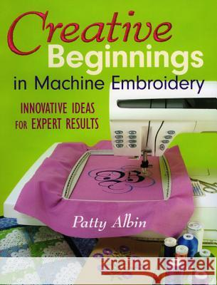 Creative Beginnings in Machine Embroider: Innovative Ideas for Expert Results Patty Albin 9781571203274