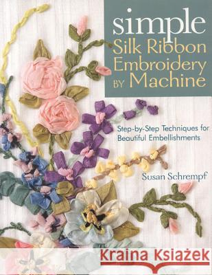 Simple Silk Ribbon Embroidery by Machine Susan Schrempf 9781571204493
