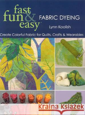Fast, Fun & Easy Fabric Dyeing: Create Colorful Fabric for Quilts, Crafts & Wearables- Print on Demand Edition Lynn Koolish 9781571205087