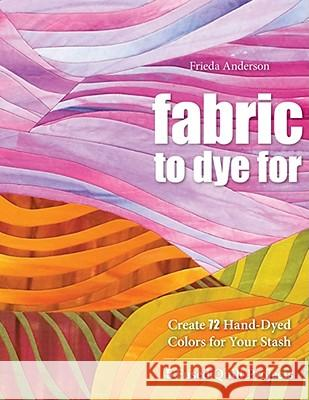 Fabric to Dye for: Create 72 Hand-Dyed Colors for Your Stash Frieda L. Anderson 9781571208231