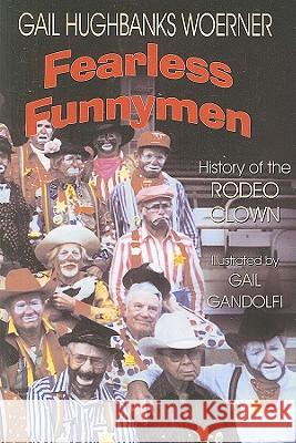 Fearless Funnymen: The History of the Rodeo Clown Gail Hughbanks Woerner 9781571682826